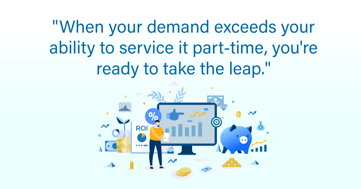 """When your demand exceeds your ability to service it part-time, you're ready to take the leap."""