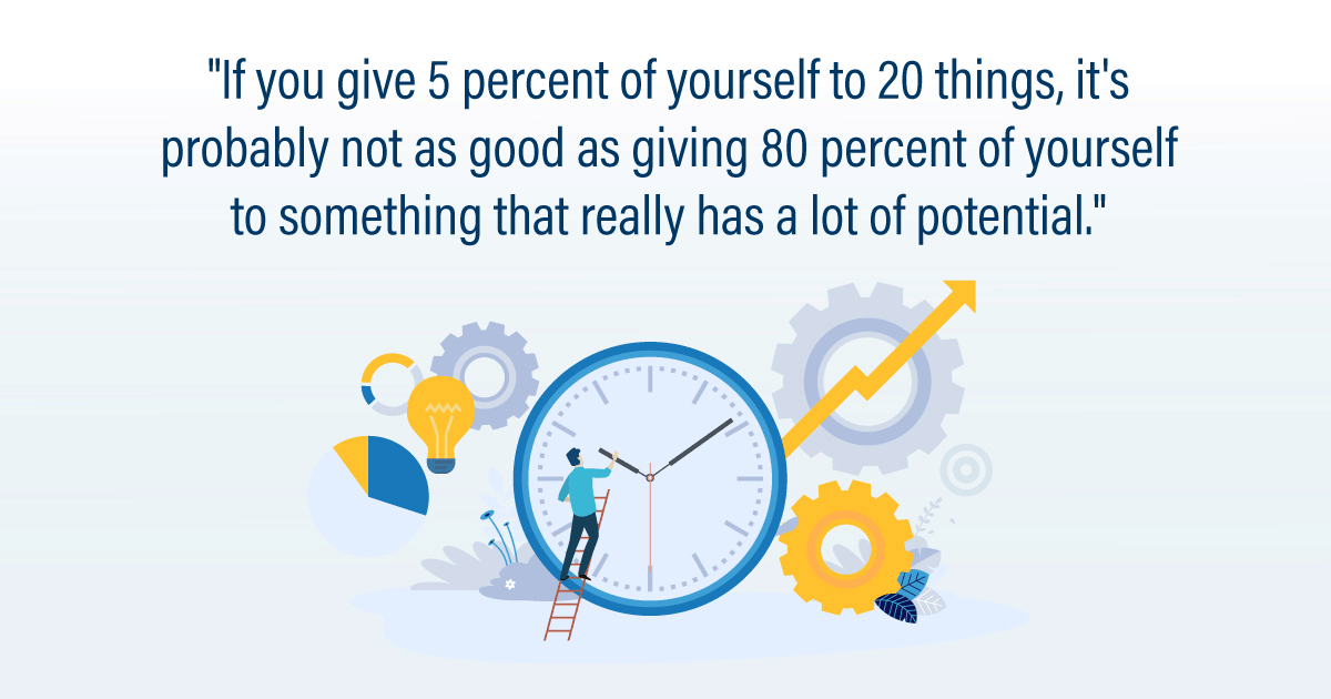 """If you give 5 percent of yourself to 20 things, it's probably not as good as giving 80 percent of yourself to something that really has a lot of potential."""