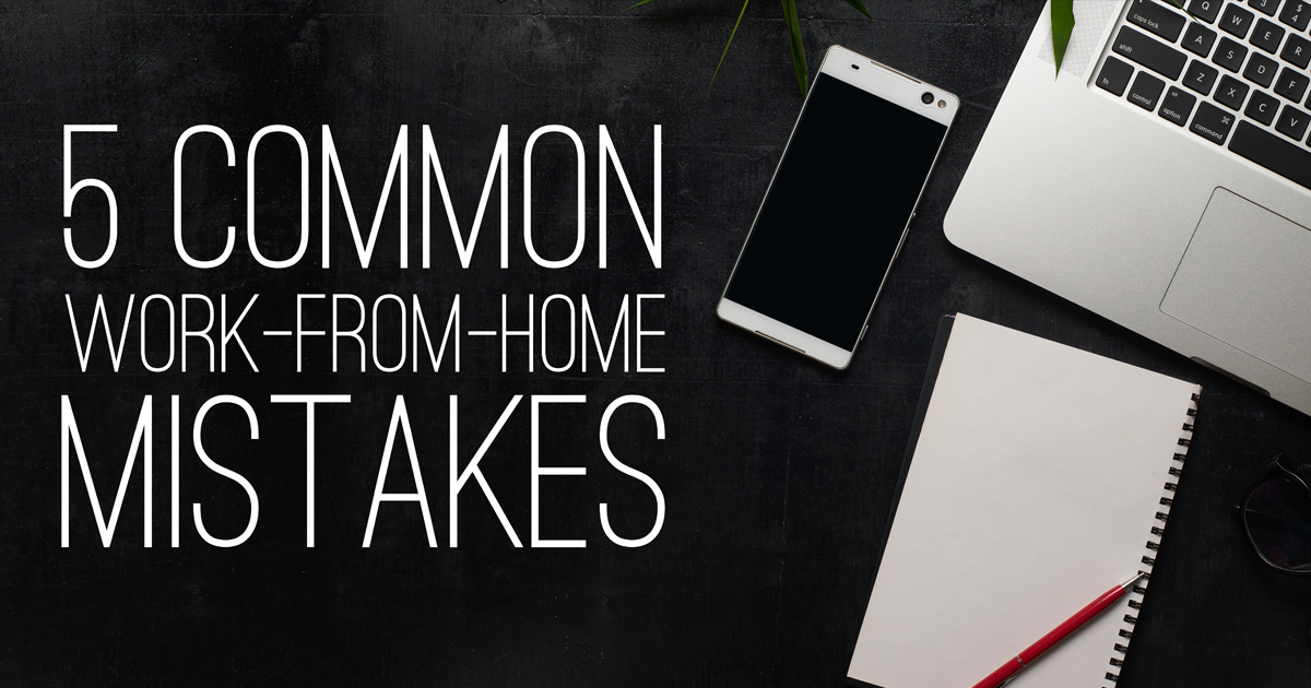 Are You Making Any of These 5 Common Work-from-Home Mistakes?